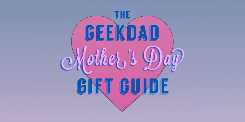 The GeekDad Mother's Day Gift Guide